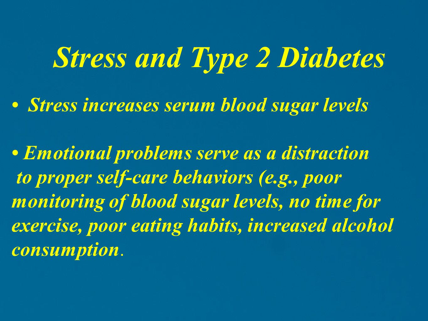 Stress increases serum blood sugar levels Emotional problems serve as a distraction to proper self-care behaviors (e.g., poor monitoring of blood sugar levels, no time for exercise, poor eating habits, increased alcohol consumption.