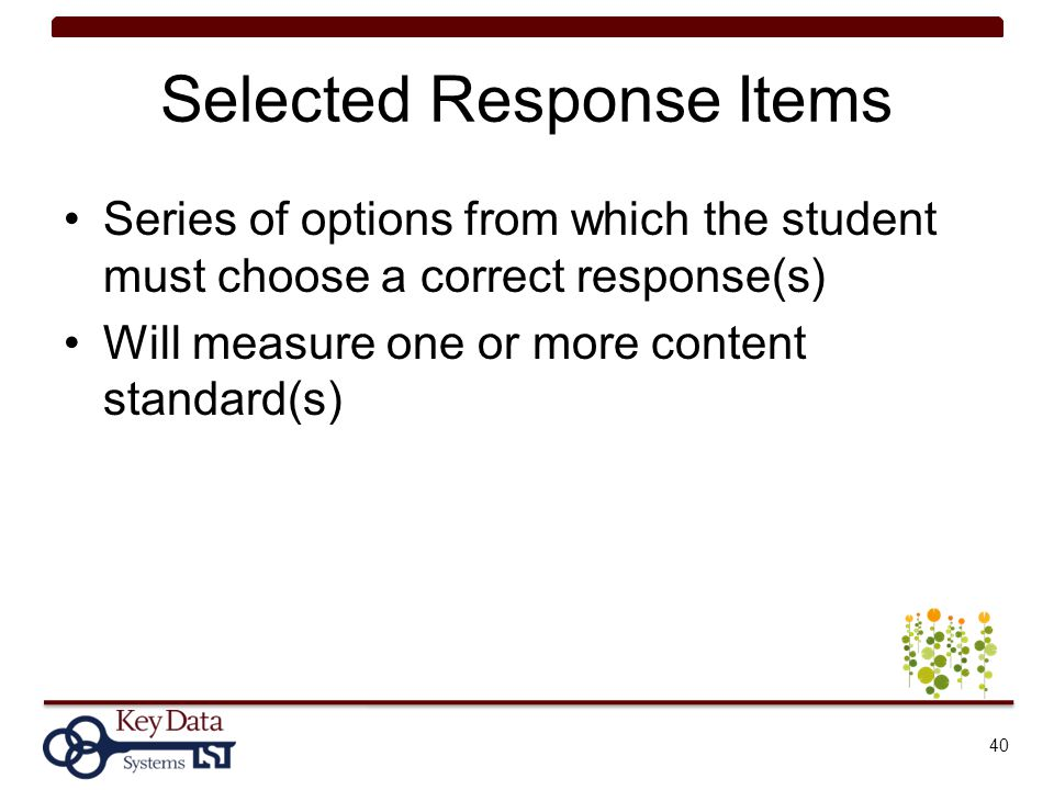 Selected Response Items Series of options from which the student must choose a correct response(s) Will measure one or more content standard(s) 40