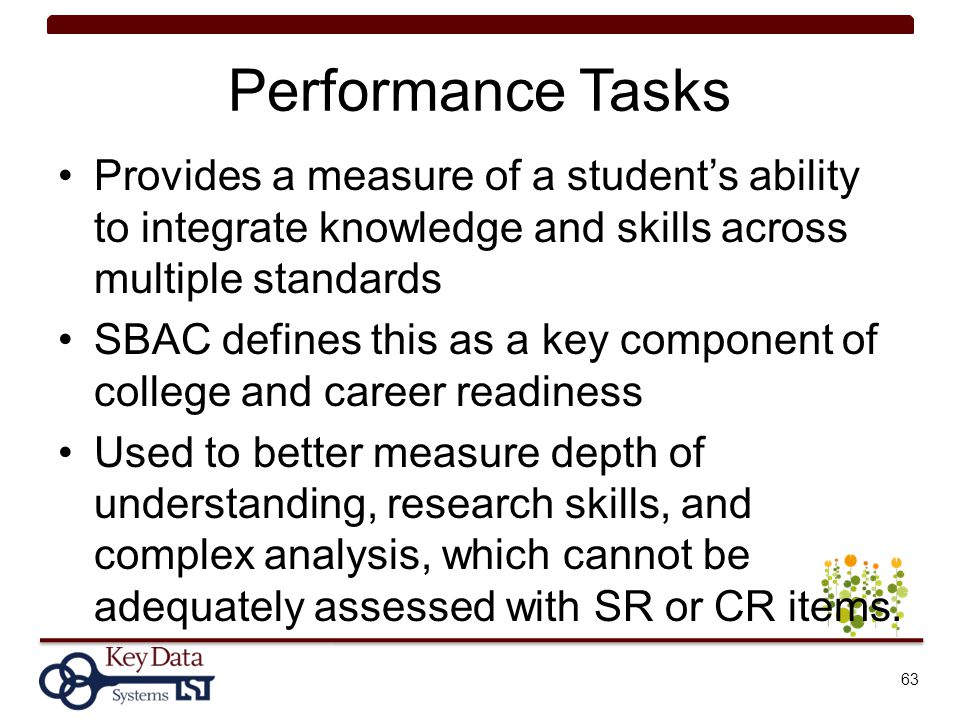 Performance Tasks Provides a measure of a student's ability to integrate knowledge and skills across multiple standards SBAC defines this as a key com