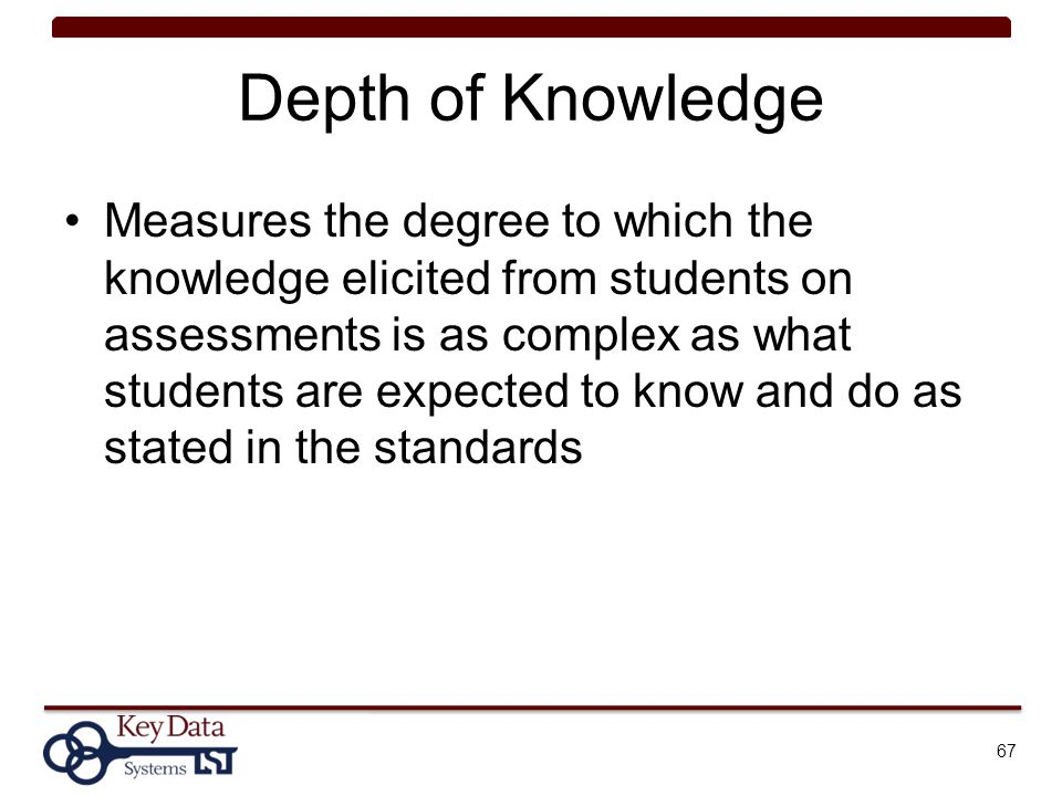 Depth of Knowledge Measures the degree to which the knowledge elicited from students on assessments is as complex as what students are expected to kno
