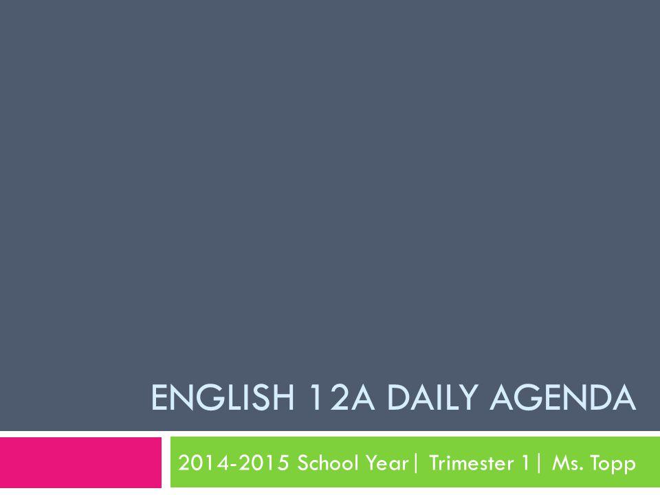 ENGLISH 12A DAILY AGENDA 2014-2015 School Year| Trimester 1| Ms. Topp