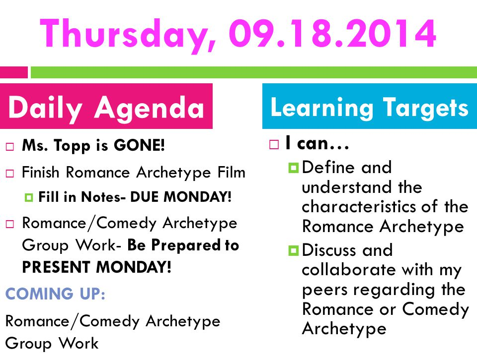 Thursday, 09.18.2014  Ms. Topp is GONE!  Finish Romance Archetype Film  Fill in Notes- DUE MONDAY!  Romance/Comedy Archetype Group Work- Be Prepar