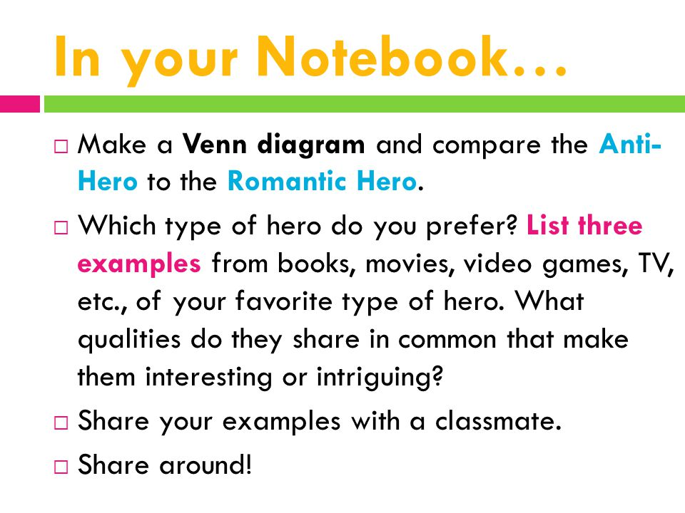 In your Notebook…  Make a Venn diagram and compare the Anti- Hero to the Romantic Hero.  Which type of hero do you prefer? List three examples from