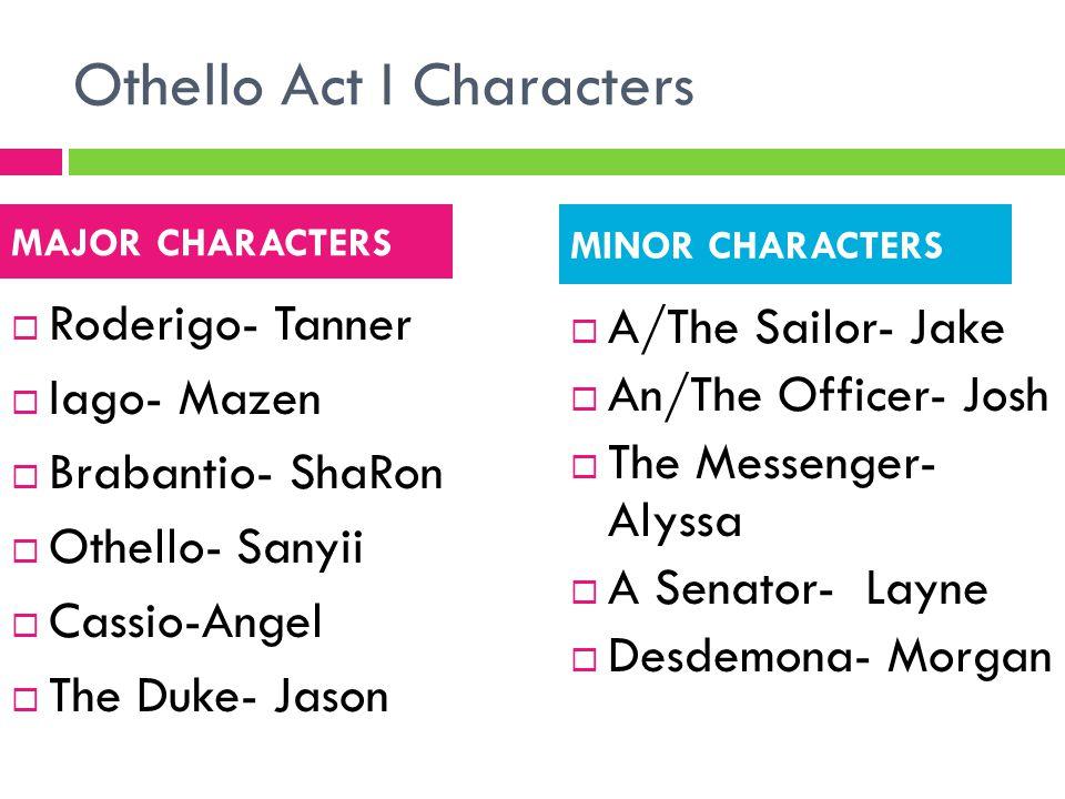 Othello Act I Characters  Roderigo- Tanner  Iago- Mazen  Brabantio- ShaRon  Othello- Sanyii  Cassio-Angel  The Duke- Jason  A/The Sailor- Jake