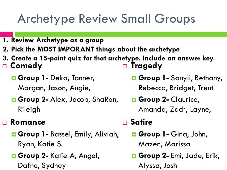 Archetype Review Small Groups  Comedy  Group 1- Deka, Tanner, Morgan, Jason, Angie,  Group 2- Alex, Jacob, ShaRon, Rileigh  Romance  Group 1- Bas