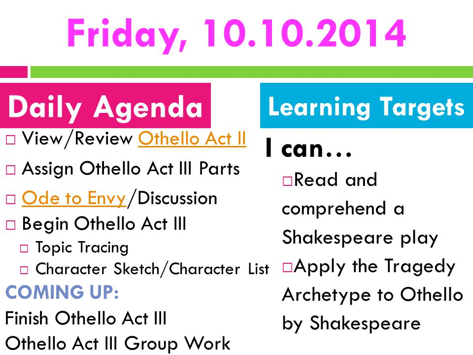 Friday, 10.10.2014  View/Review Othello Act IIOthello Act II  Assign Othello Act III Parts  Ode to Envy/Discussion Ode to Envy  Begin Othello Act