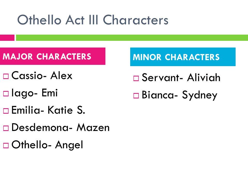 Othello Act III Characters  Cassio- Alex  Iago- Emi  Emilia- Katie S.  Desdemona- Mazen  Othello- Angel  Servant- Aliviah  Bianca- Sydney MAJOR