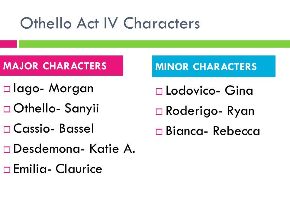 Othello Act IV Characters  Iago- Morgan  Othello- Sanyii  Cassio- Bassel  Desdemona- Katie A.  Emilia- Claurice  Lodovico- Gina  Roderigo- Ryan