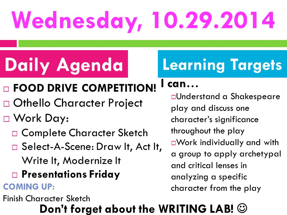 Wednesday, 10.29.2014  FOOD DRIVE COMPETITION!  Othello Character Project  Work Day:  Complete Character Sketch  Select-A-Scene: Draw It, Act It,