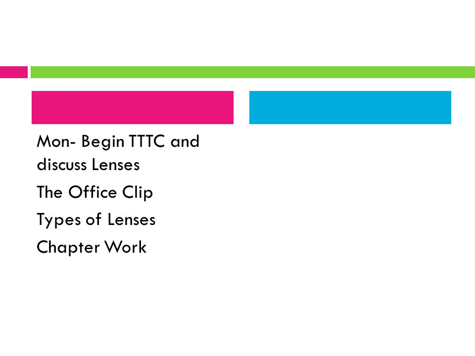 Mon- Begin TTTC and discuss Lenses The Office Clip Types of Lenses Chapter Work