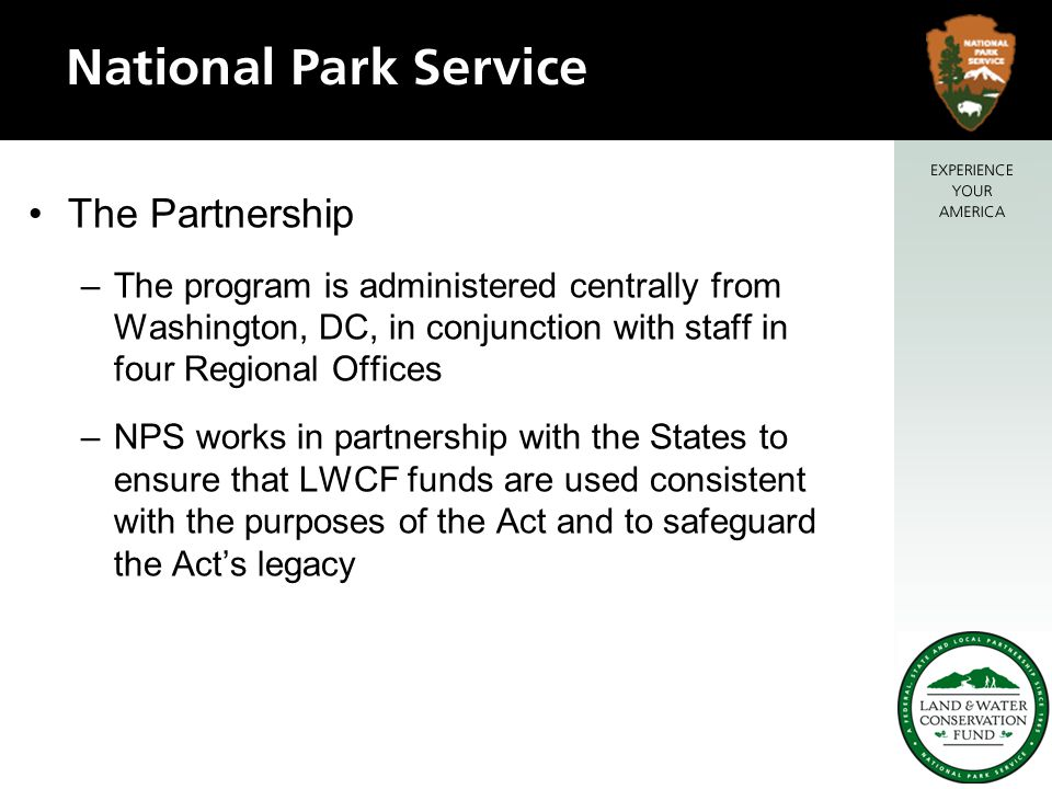 The Partnership –The program is administered centrally from Washington, DC, in conjunction with staff in four Regional Offices –NPS works in partnership with the States to ensure that LWCF funds are used consistent with the purposes of the Act and to safeguard the Act's legacy