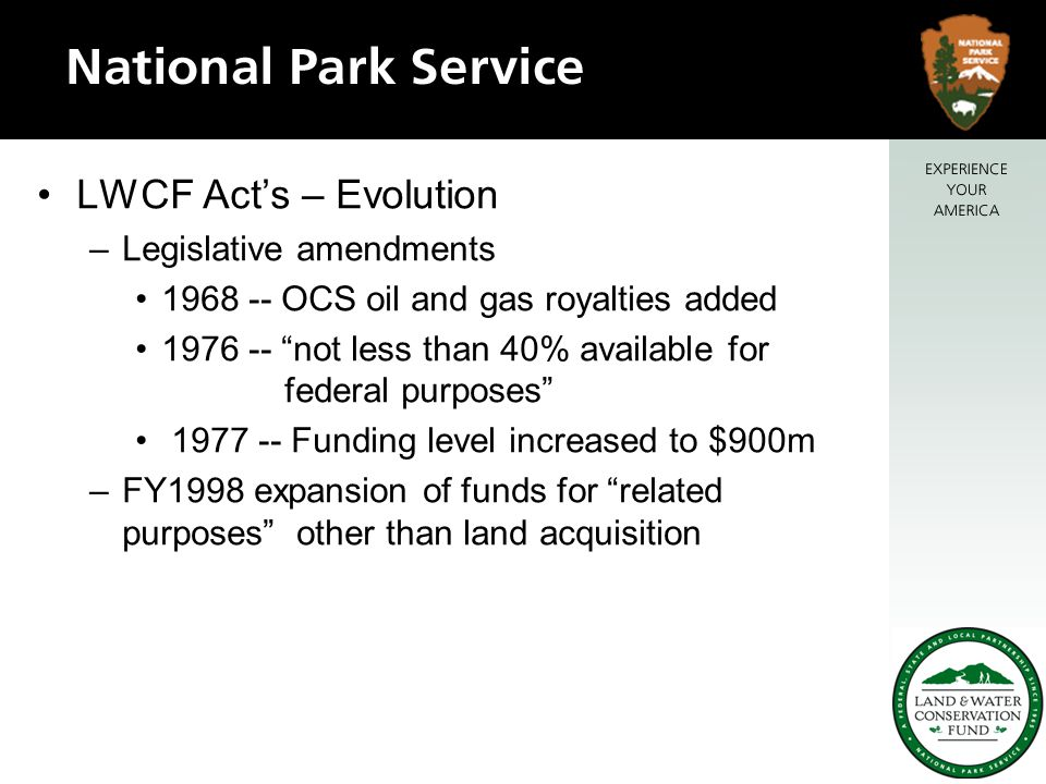 LWCF Act's – Evolution –Legislative amendments 1968 -- OCS oil and gas royalties added 1976 -- not less than 40% available for federal purposes 1977 -- Funding level increased to $900m –FY1998 expansion of funds for related purposes other than land acquisition