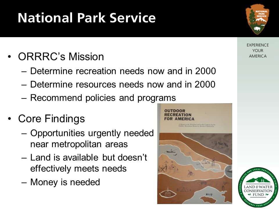 ORRRC's Mission –Determine recreation needs now and in 2000 –Determine resources needs now and in 2000 –Recommend policies and programs Core Findings –Opportunities urgently needed near metropolitan areas –Land is available but doesn't effectively meets needs –Money is needed