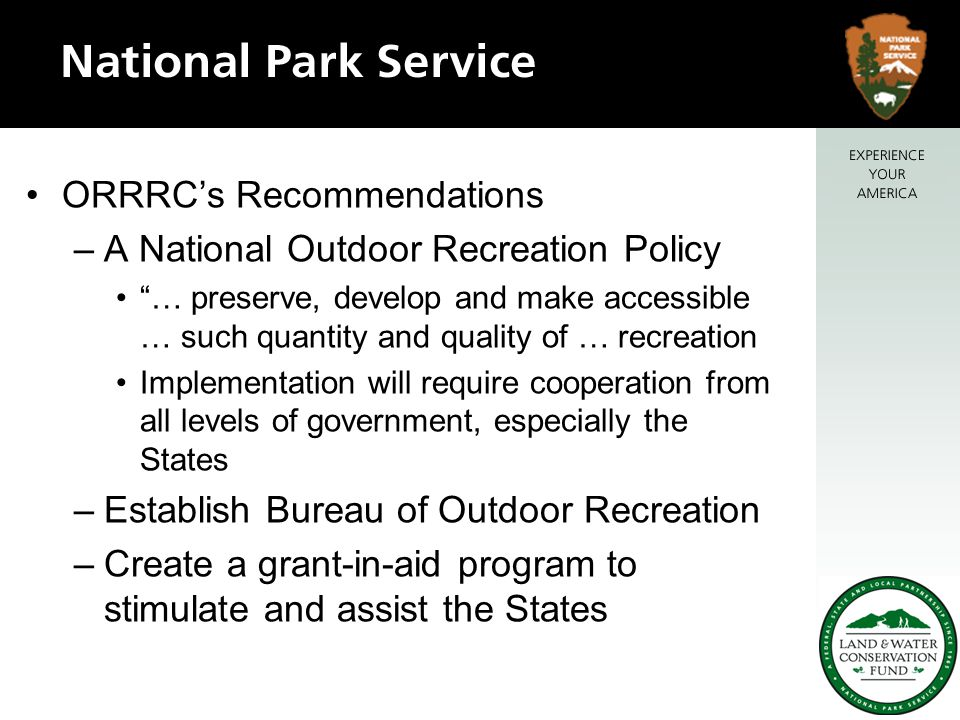 ORRRC's Recommendations –A National Outdoor Recreation Policy … preserve, develop and make accessible … such quantity and quality of … recreation Implementation will require cooperation from all levels of government, especially the States –Establish Bureau of Outdoor Recreation –Create a grant-in-aid program to stimulate and assist the States