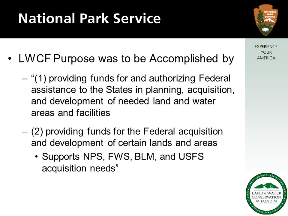 LWCF Purpose was to be Accomplished by – (1) providing funds for and authorizing Federal assistance to the States in planning, acquisition, and development of needed land and water areas and facilities –(2) providing funds for the Federal acquisition and development of certain lands and areas Supports NPS, FWS, BLM, and USFS acquisition needs