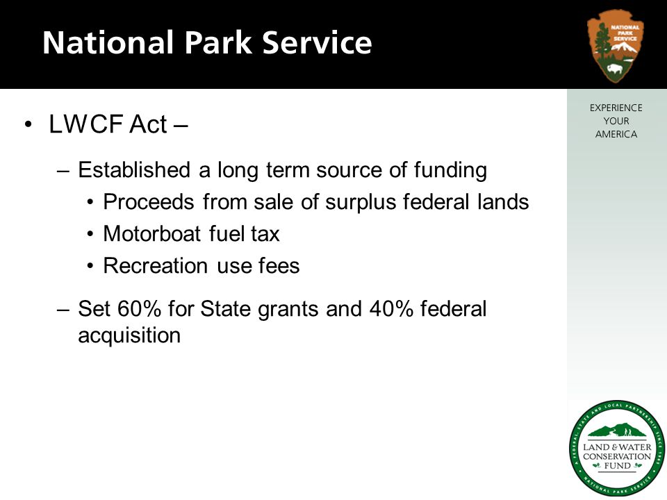 LWCF Act's – Evolution –Basic purposes remain the same today –Legislative amendments 1968 -- OCS oil and gas royalties added 1976 -- not less than 40% available for federal purposes added 1977 -- Funding authorization level increased to $900m –FY1998 expansion of funds for related purposes other than land acquisition