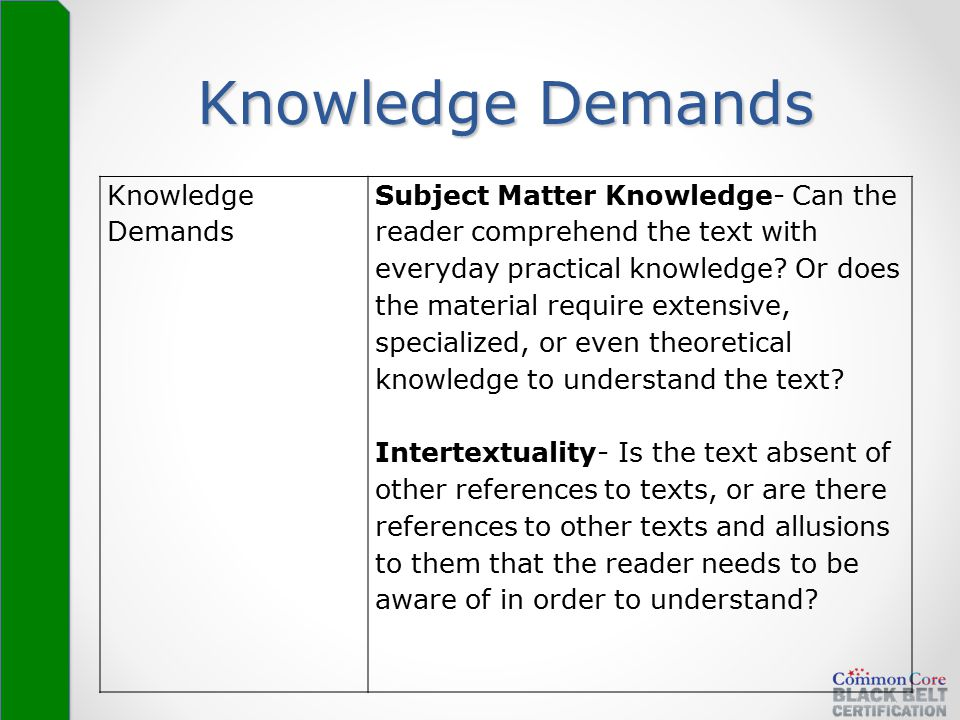 Knowledge Demands Subject Matter Knowledge- Can the reader comprehend the text with everyday practical knowledge? Or does the material require extensi