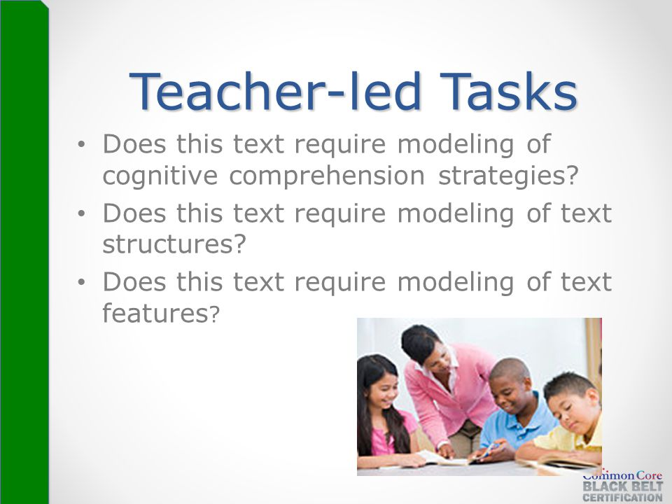 Teacher-led Tasks Does this text require modeling of cognitive comprehension strategies? Does this text require modeling of text structures? Does this
