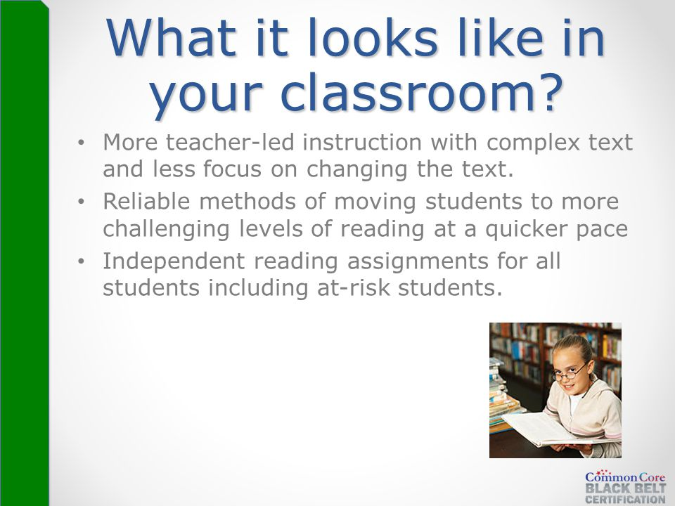 What it looks like in your classroom? More teacher-led instruction with complex text and less focus on changing the text. Reliable methods of moving s