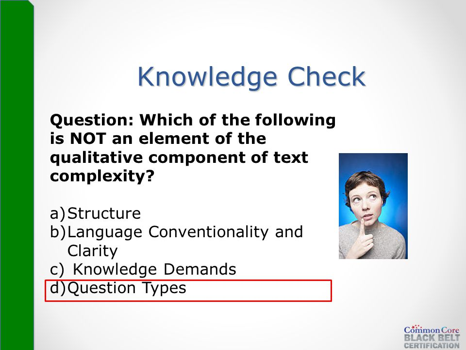 Knowledge Check Question: Which of the following is NOT an element of the qualitative component of text complexity? a)Structure b)Language Conventiona