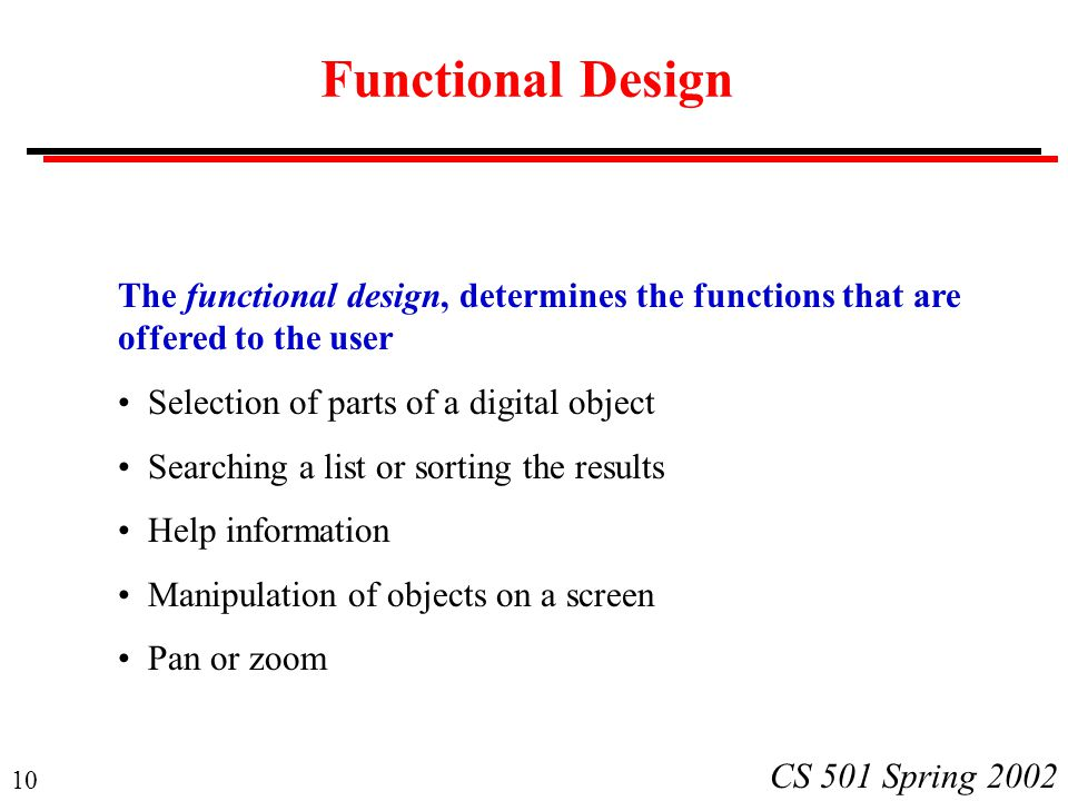 10 CS 501 Spring 2002 Functional Design The functional design, determines the functions that are offered to the user Selection of parts of a digital o