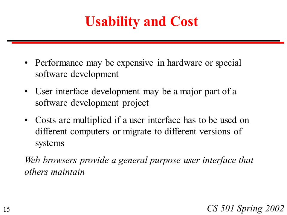 15 CS 501 Spring 2002 Usability and Cost Performance may be expensive in hardware or special software development User interface development may be a