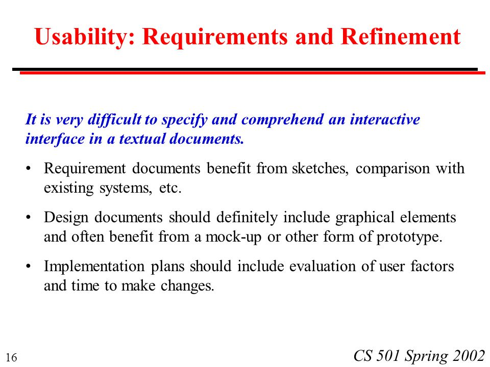 16 CS 501 Spring 2002 Usability: Requirements and Refinement It is very difficult to specify and comprehend an interactive interface in a textual docu