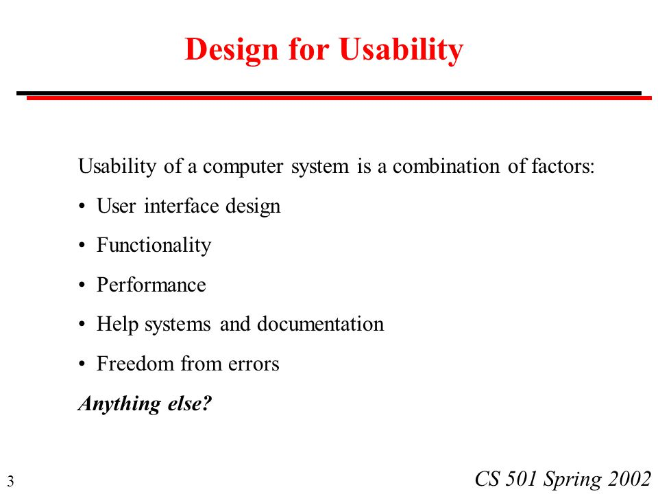 3 CS 501 Spring 2002 Design for Usability Usability of a computer system is a combination of factors: User interface design Functionality Performance