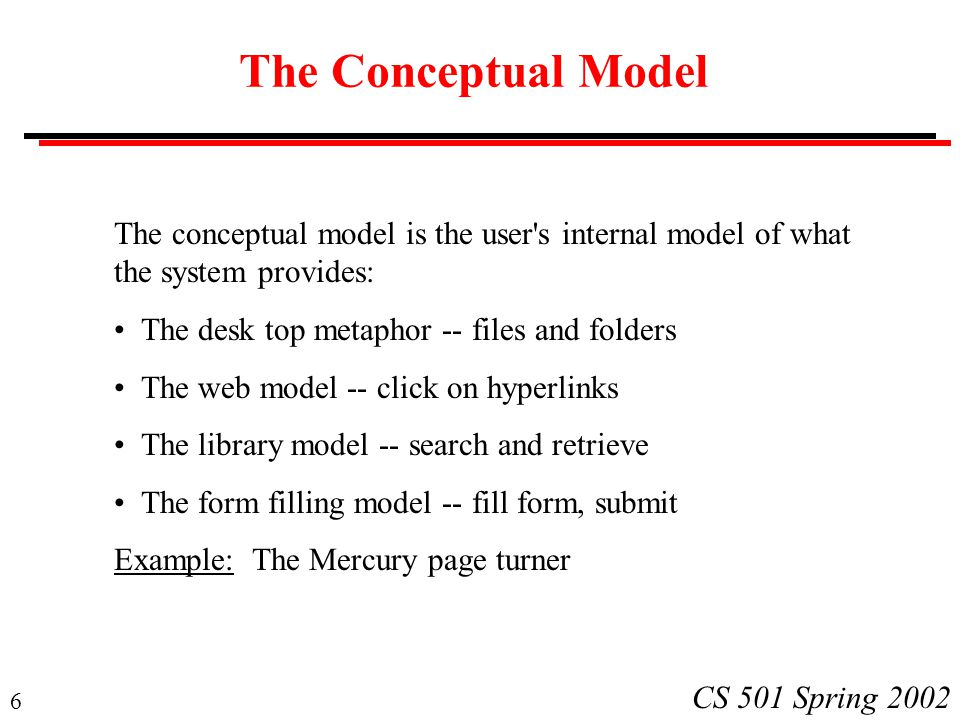 6 CS 501 Spring 2002 The Conceptual Model The conceptual model is the user's internal model of what the system provides: The desk top metaphor -- file