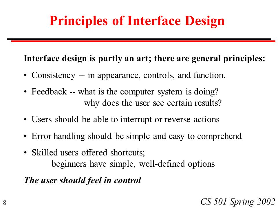 8 CS 501 Spring 2002 Principles of Interface Design Interface design is partly an art; there are general principles: Consistency -- in appearance, con