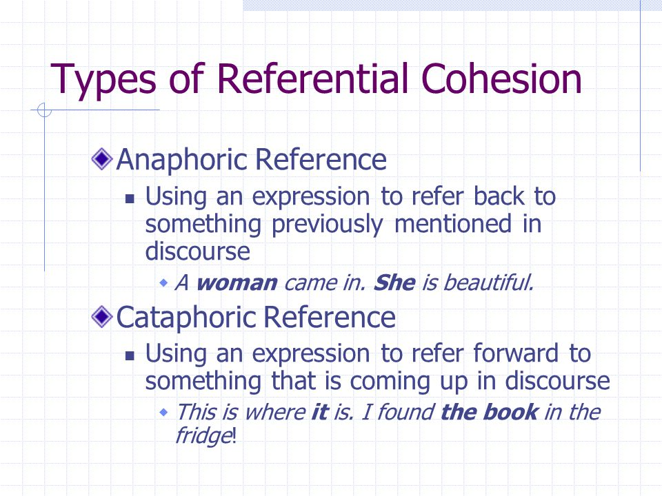Types of Referential Cohesion Anaphoric Reference Using an expression to refer back to something previously mentioned in discourse  A woman came in.