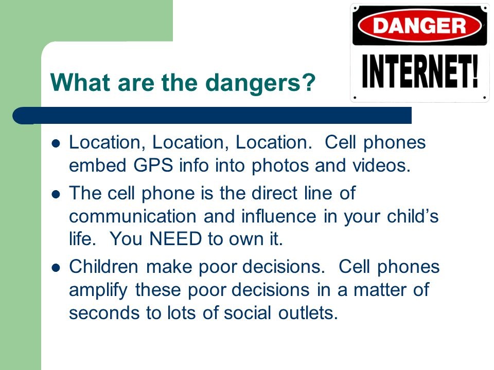 What are the dangers? Location, Location, Location. Cell phones embed GPS info into photos and videos. The cell phone is the direct line of communicat