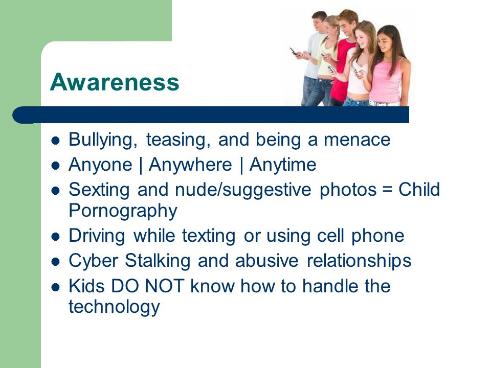 Awareness Bullying, teasing, and being a menace Anyone | Anywhere | Anytime Sexting and nude/suggestive photos = Child Pornography Driving while texting or using cell phone Cyber Stalking and abusive relationships Kids DO NOT know how to handle the technology