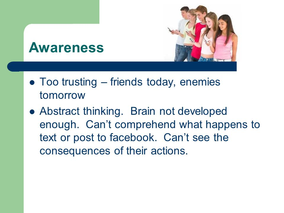 Awareness Too trusting – friends today, enemies tomorrow Abstract thinking. Brain not developed enough. Can't comprehend what happens to text or post