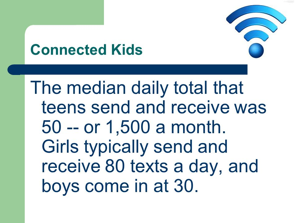 Connected Kids The median daily total that teens send and receive was 50 -- or 1,500 a month.
