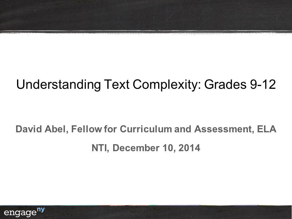 Understanding Text Complexity: Grades 9-12 David Abel, Fellow for Curriculum and Assessment, ELA NTI, December 10, 2014