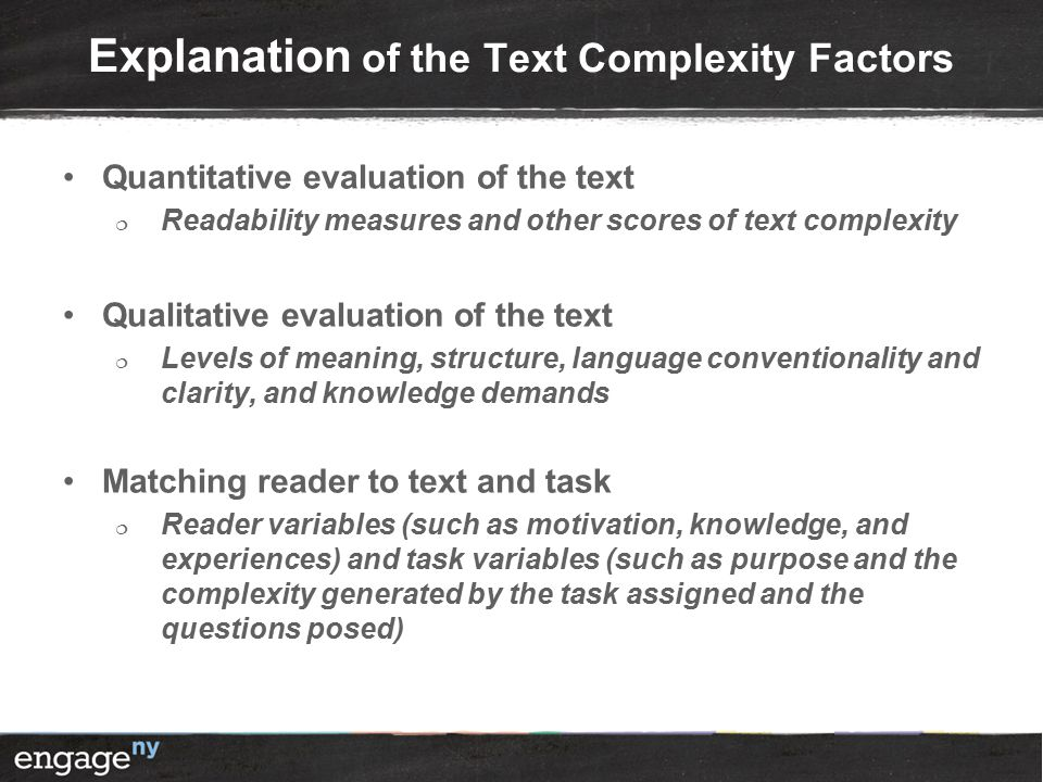 Explanation of the Text Complexity Factors Quantitative evaluation of the text  Readability measures and other scores of text complexity Qualitative evaluation of the text  Levels of meaning, structure, language conventionality and clarity, and knowledge demands Matching reader to text and task  Reader variables (such as motivation, knowledge, and experiences) and task variables (such as purpose and the complexity generated by the task assigned and the questions posed)