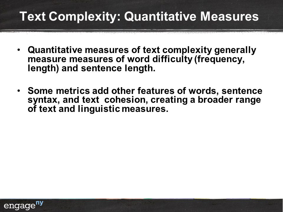 Text Complexity: Quantitative Measures Quantitative measures of text complexity generally measure measures of word difficulty (frequency, length) and sentence length.