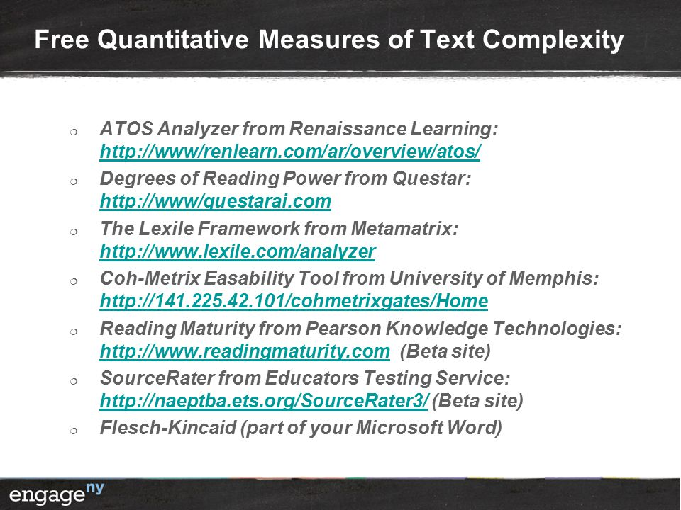 Free Quantitative Measures of Text Complexity  ATOS Analyzer from Renaissance Learning: http://www/renlearn.com/ar/overview/atos/ http://www/renlearn.com/ar/overview/atos/  Degrees of Reading Power from Questar: http://www/questarai.com http://www/questarai.com  The Lexile Framework from Metamatrix: http://www.lexile.com/analyzer http://www.lexile.com/analyzer  Coh-Metrix Easability Tool from University of Memphis: http://141.225.42.101/cohmetrixgates/Home http://141.225.42.101/cohmetrixgates/Home  Reading Maturity from Pearson Knowledge Technologies: http://www.readingmaturity.com (Beta site) http://www.readingmaturity.com  SourceRater from Educators Testing Service: http://naeptba.ets.org/SourceRater3/ (Beta site) http://naeptba.ets.org/SourceRater3/  Flesch-Kincaid (part of your Microsoft Word)