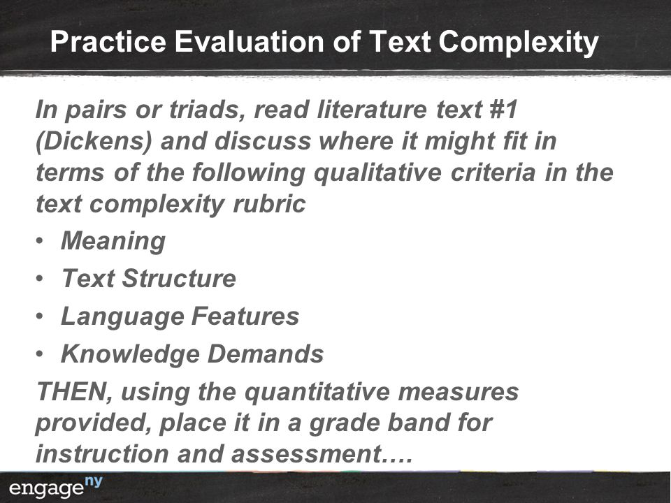 Practice Evaluation of Text Complexity In pairs or triads, read literature text #1 (Dickens) and discuss where it might fit in terms of the following qualitative criteria in the text complexity rubric Meaning Text Structure Language Features Knowledge Demands THEN, using the quantitative measures provided, place it in a grade band for instruction and assessment….