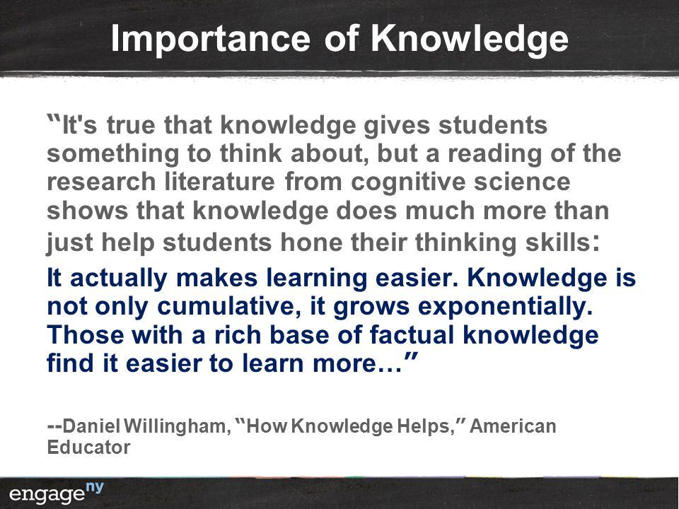 Importance of Knowledge It s true that knowledge gives students something to think about, but a reading of the research literature from cognitive science shows that knowledge does much more than just help students hone their thinking skills : It actually makes learning easier.