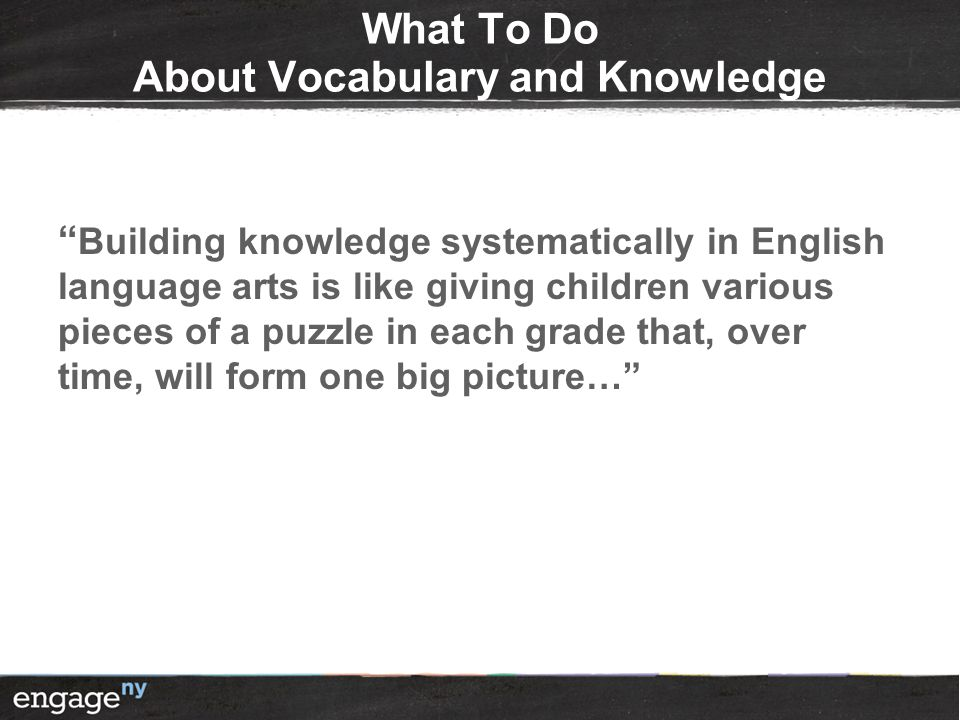 What To Do About Vocabulary and Knowledge Building knowledge systematically in English language arts is like giving children various pieces of a puzzle in each grade that, over time, will form one big picture…
