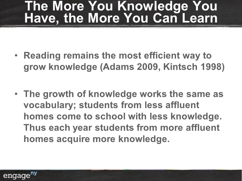 The More You Knowledge You Have, the More You Can Learn Reading remains the most efficient way to grow knowledge (Adams 2009, Kintsch 1998) The growth of knowledge works the same as vocabulary; students from less affluent homes come to school with less knowledge.