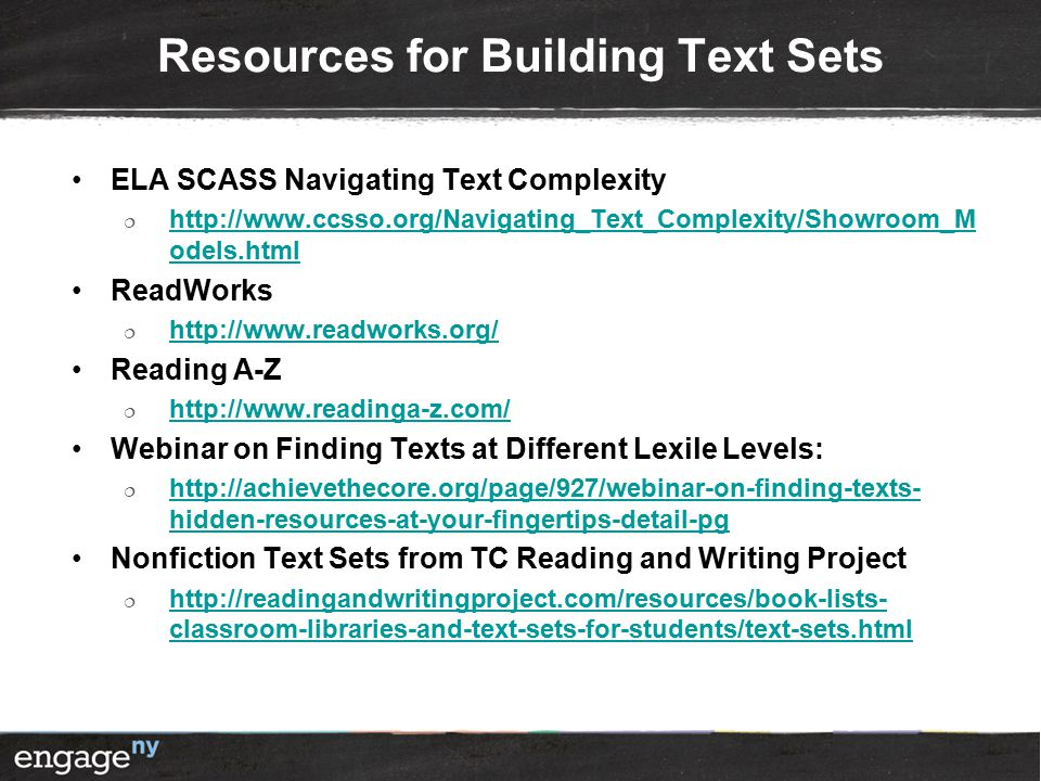 Resources for Building Text Sets ELA SCASS Navigating Text Complexity  http://www.ccsso.org/Navigating_Text_Complexity/Showroom_M odels.html http://www.ccsso.org/Navigating_Text_Complexity/Showroom_M odels.html ReadWorks  http://www.readworks.org/ http://www.readworks.org/ Reading A-Z  http://www.readinga-z.com/ http://www.readinga-z.com/ Webinar on Finding Texts at Different Lexile Levels:  http://achievethecore.org/page/927/webinar-on-finding-texts- hidden-resources-at-your-fingertips-detail-pg http://achievethecore.org/page/927/webinar-on-finding-texts- hidden-resources-at-your-fingertips-detail-pg Nonfiction Text Sets from TC Reading and Writing Project  http://readingandwritingproject.com/resources/book-lists- classroom-libraries-and-text-sets-for-students/text-sets.html http://readingandwritingproject.com/resources/book-lists- classroom-libraries-and-text-sets-for-students/text-sets.html
