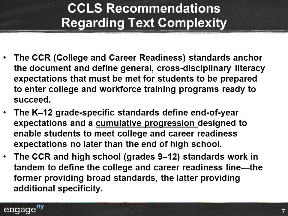 CCLS Recommendations Regarding Text Complexity The CCR (College and Career Readiness) standards anchor the document and define general, cross-disciplinary literacy expectations that must be met for students to be prepared to enter college and workforce training programs ready to succeed.