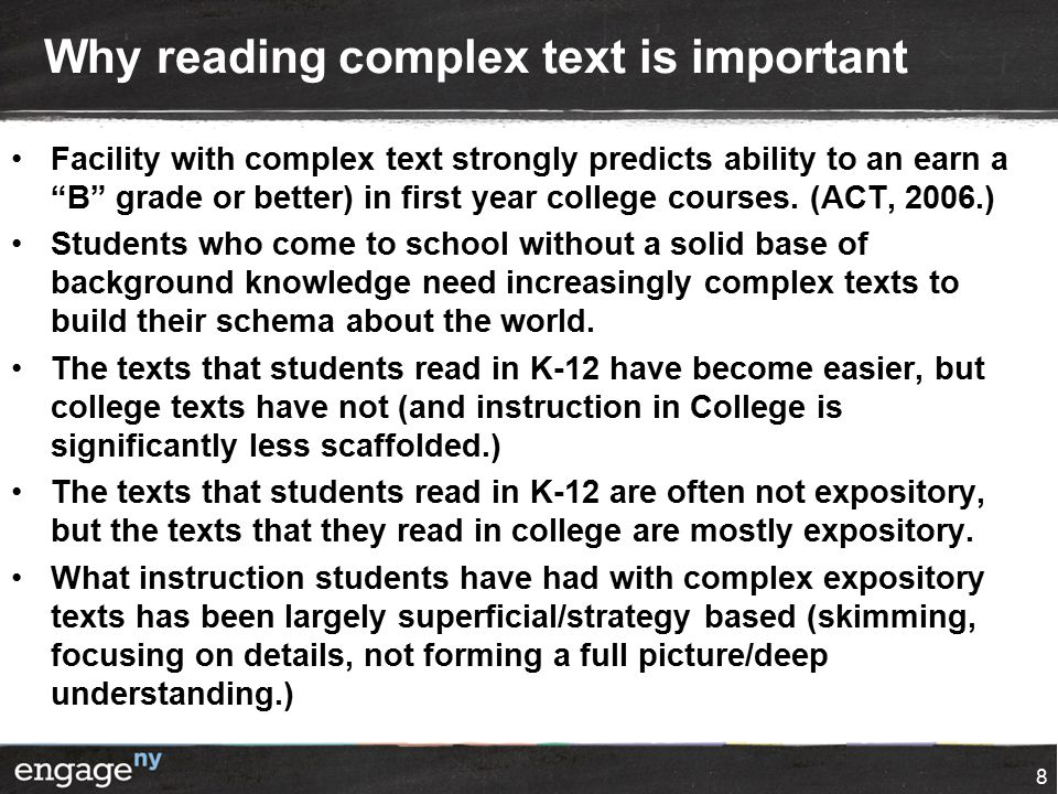 Why reading complex text is important Facility with complex text strongly predicts ability to an earn a B grade or better) in first year college courses.
