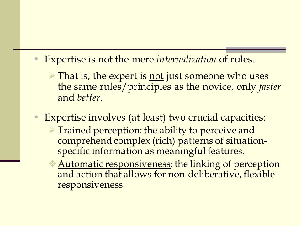 Expertise is not the mere internalization of rules.  That is, the expert is not just someone who uses the same rules/principles as the novice, only f