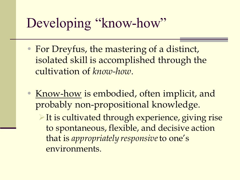 """Developing """"know-how"""" For Dreyfus, the mastering of a distinct, isolated skill is accomplished through the cultivation of know-how. Know-how is embodi"""