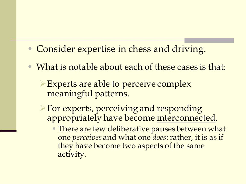 Consider expertise in chess and driving. What is notable about each of these cases is that:  Experts are able to perceive complex meaningful patterns