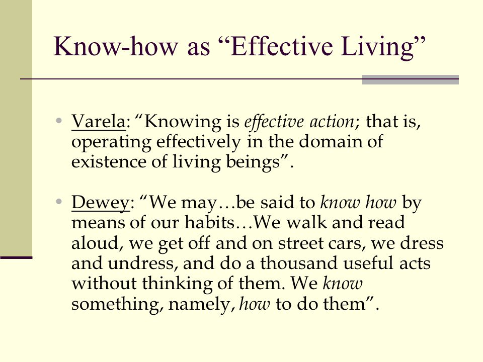 Know-how as Effective Living Varela: Knowing is effective action ; that is, operating effectively in the domain of existence of living beings .